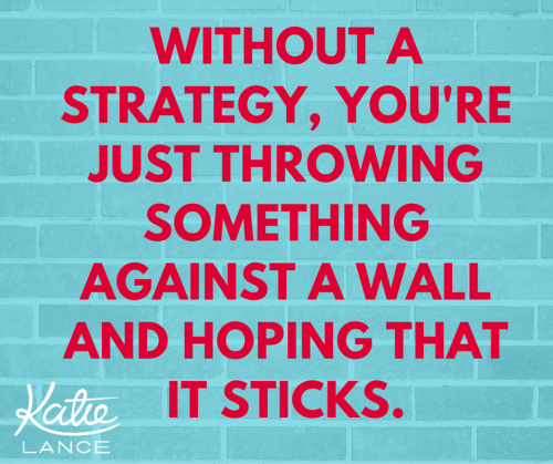 Without a strategy, you're just throwing something against a wall and hoping that it sticks.