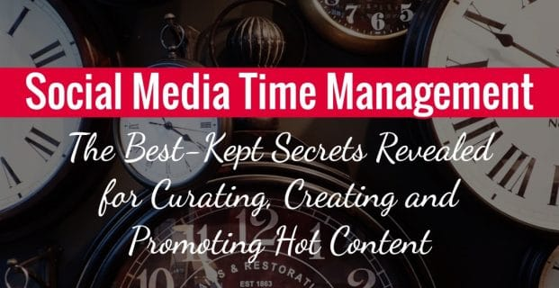 Social Media Time Management: The Best-Kept Secrets Revealed for Curating, Creating and Promoting Hot Content