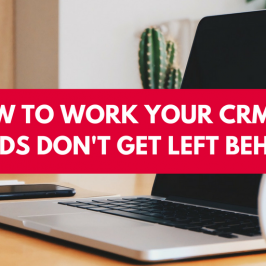 How to Work Your CRM so Leads Don't Get Left Behind